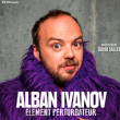 "Spectacle ALBAN IVANOV ""ELEMENT PERTURBATEUR"""