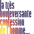 Théâtre LA TRES BOULEVERSANTE CONFESSION DE L'HOMME QUI A