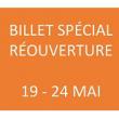 BILLET SPÉCIAL RÉOUVERTURE DU 19 AU 24 MAI