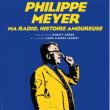 Spectacle  PHILIPPE MEYER, MA RADIO, HISTOIRE AMOUREUSE