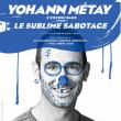 Spectacle YOHANN MÉTAY LE SUBLIME SABOTAGE