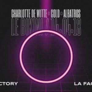 La Factory #16 : Charlotte de Witte, Cold (live), Albatros @ LE BIKINI - RAMONVILLE