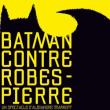 Spectacle BATMAN CONTRE ROBESPIERRE à NANTES @ THEATRE 100 NOMS  - Billets & Places