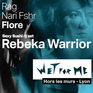 WET FOR ME #4 : REBEKA WARRIOR + RAG + FLORE... @ TRANSBORDEUR - Villeurbanne